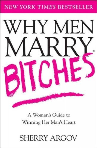 Why Men Marry Bitches: The Nice Woman's Guide to Getting and Keeping a Man's Heart by Sherry Argov