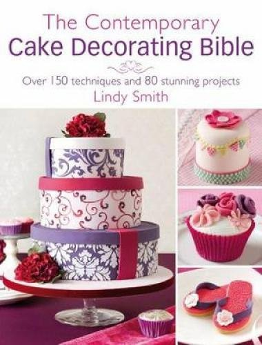 The Contemporary Cake Decorating Bible: Creative Techniques, Resh Inspiration, Stylish Designs by Lindy Smith