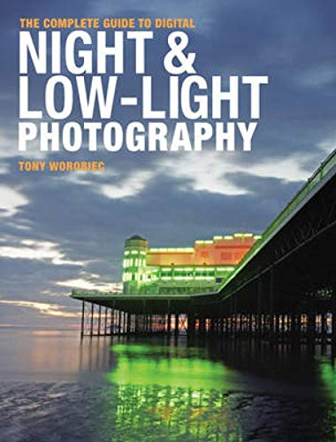 The Complete Guide to Digital Night and Low-Light Photography By Tony Worobiec