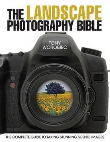 The Landscape Photography Bible: The Complete Guide to Taking Stunning Scenic Images By Tony Worobiec