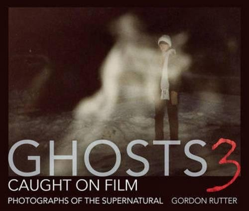 Ghosts Caught on Film 3 By Gordon Rutter