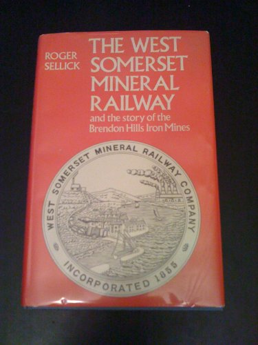 West Somerset Mineral Railway and the Story of the Brendon Hills Iron Mines by R.J. Sellick