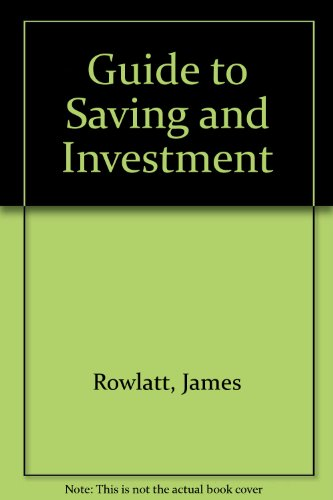 Guide to Saving and Investment By James Rowlatt