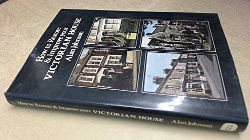 How to Restore and Improve Your Victorian House By Alan Johnson