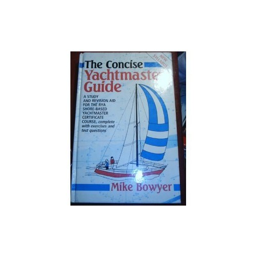 The Concise Yachtmaster Guide: A Study and Revision Aid for the R.Y.A.Shore-based Yachtmaster Certificate, Complete with Exercises and Test Questions By Mike Bowyer