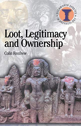 Loot, Legitimacy and Ownership: The Ethical Crisis in Archaeology (Duckworth Debates in Archaeology) By Lord Colin Renfrew