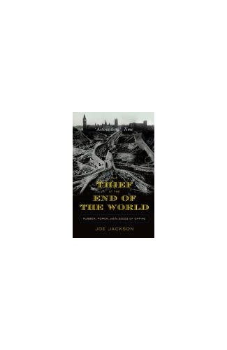 The Thief at the End of the World: Rubber, Power, and the Seeds of Empire by Joe Jackson