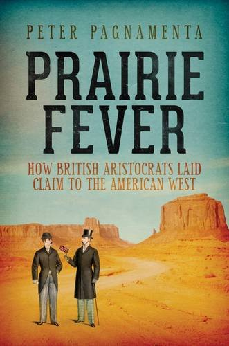 Prairie Fever: How British Aristocrats Laid Claim to the American West by Peter Pagnamenta