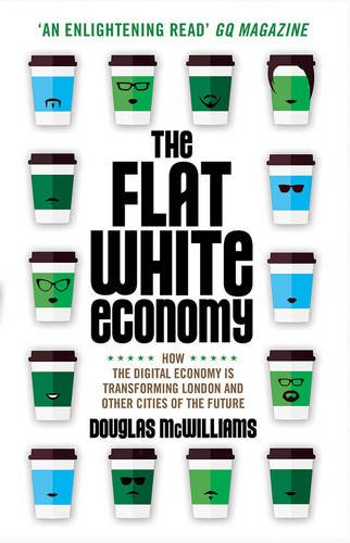 The Flat White Economy: How The Digital Economy is Transforming London and Other Cities of the Future by Douglas McWilliams