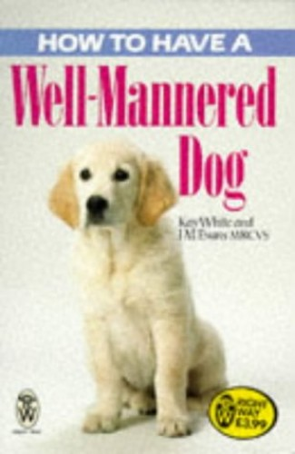 How to Have a Well-mannered Dog (Right Way) by Kay White