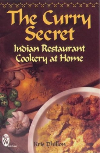 The Curry Secret: Indian Restaurant Cookery at Home by Kris Dhillon