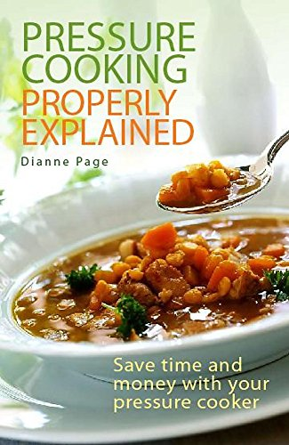 Pressure Cooking Properly Explained: Save Time and Money with Your Pressure Cooker by Dianne Page