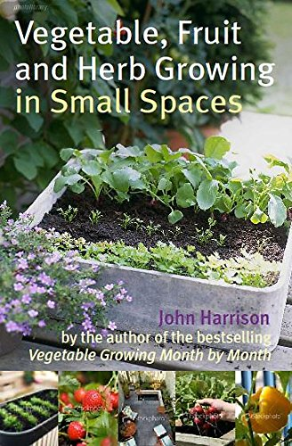 Vegetable, Fruit and Herb Growing in Small Spaces by John Harrison