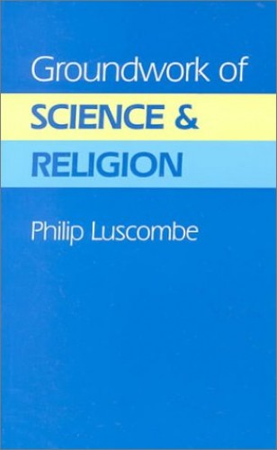 Groundwork of Science and Religion by Philip Luscombe