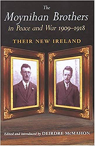 The Moynihan Brothers in Peace and War, 1908-1918 By Edited by Deirdre McMahon