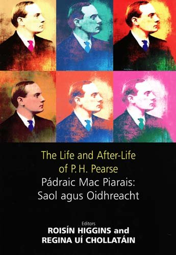 The Life and After-Life of P.H. Pearse By Edited by Roisin Higgins