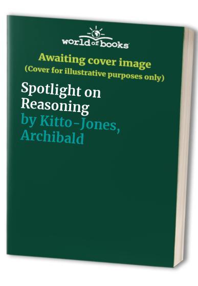 Spotlight on Reasoning By Archibald Kitto-Jones