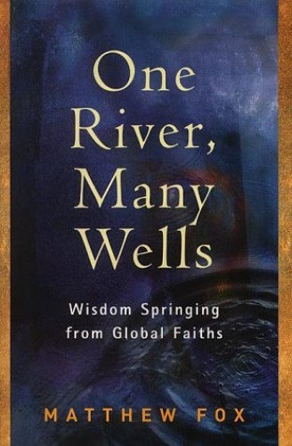 One River, Many Wells: Wisdom Springing from Global Faiths By Matthew Fox