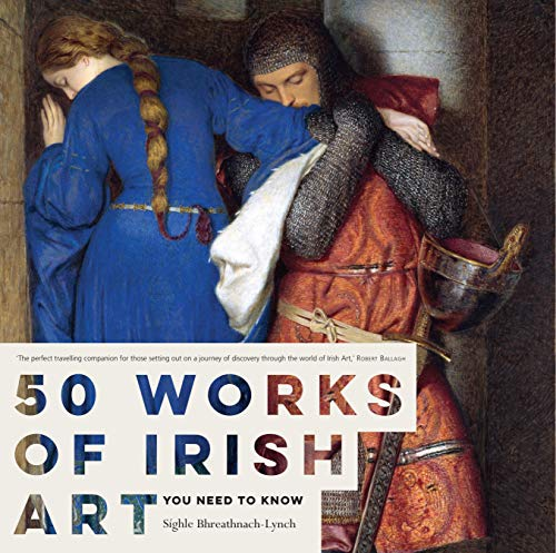 50 Works of Irish Art You Need to Know By Sighle Bhreathnach-Lynch