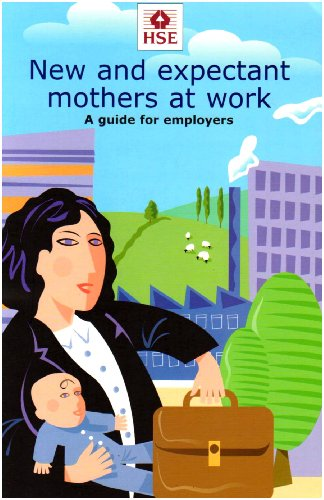 New and Expectant Mothers at Work: A Guide for Employers by Health and Safety Executive (HSE)