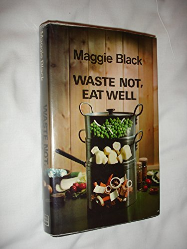 Waste Not Eat Well By Maggie Black