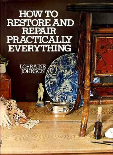 How to Restore and Repair Practically Everything By Lorraine Johnson
