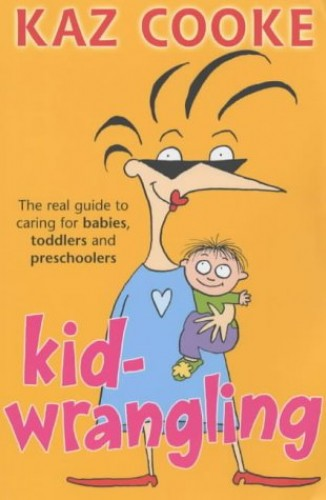 Kid Wrangling: The Real Guide to Caring for Babies, Toddlers and Preschoolers by Kaz Cooke