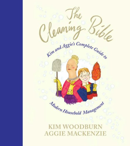 The Cleaning Bible: Kim and Aggie's Complete Guide to Modern Household Management By Kim Woodburn