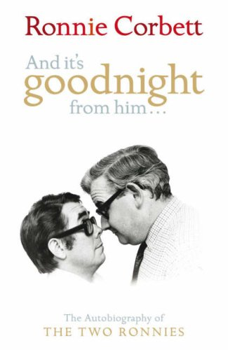 "And it's Goodnight from Him...: The Autobiography of the ""Two Ronnies"" by Ronnie Corbett"