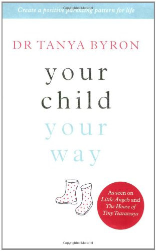 Your Child ... Your Way: Create a Positive Parenting Pattern for Life by Tanya Byron