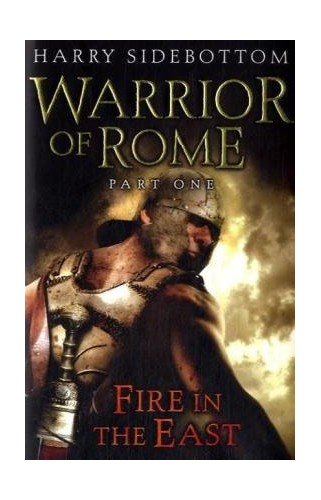 Warrior of Rome, Part 1: Fire in the East By Harry Sidebottom