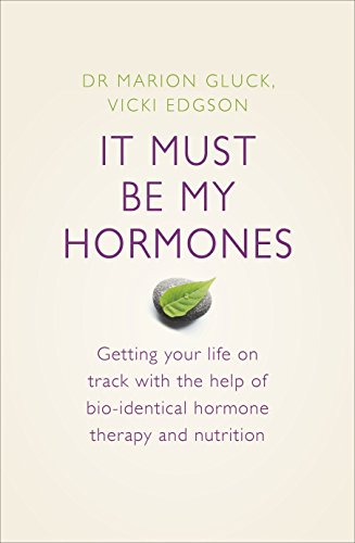 It Must Be My Hormones: A Practical Guide to Re-balancing your Body and Getting your Life Back on Track By Marion Gluck