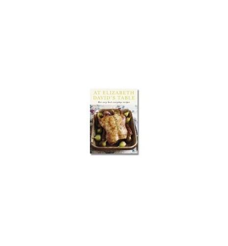 At Elizabeth David's Table: Her Very Best Everyday Recipes By Elizabeth David