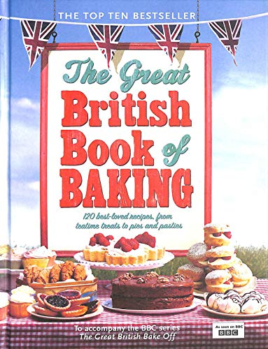The Great British Book of Baking: 120 best-loved recipes from teatime treats to pies and pasties. To accompany BBC2's The Great British Bake-off By Linda Collister