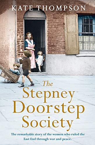The Stepney Doorstep Society: The remarkable true story of the women who ruled the East End through war and peace (Themes In British Social History) By Kate Thompson
