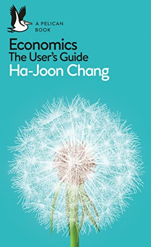 Economics: The User's Guide: A Pelican Introduction (Pelican Books) By Ha-Joon Chang