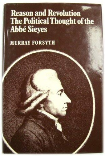 Reason and Revolution: Political Thought of the Abbe Sieyes By Murray Forsyth