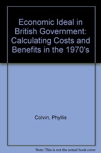 Economic Ideal in British Government: Calculating Costs and Benefits in the 1970's by Phyllis Colvin