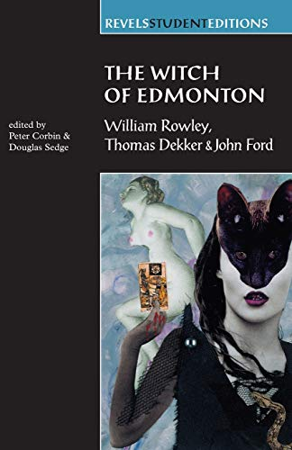 The Witch of Edmonton: By William Rowley, Thomas Dekker and John Ford (Revels Student Editions) Edited by Peter Corbin