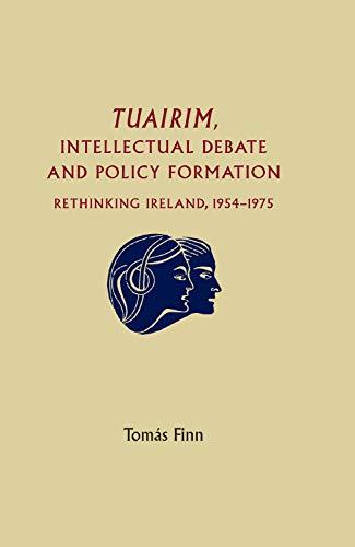 Tuairim, Intellectual Debate and Policy Formulation: Rethinking Ireland, 1954-75 By Tomas Finn