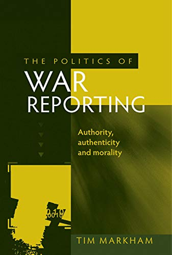 The Politics of War Reporting By Tim Markham