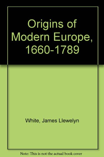 Origins of Modern Europe, 1660-1789 By James Llewelyn White
