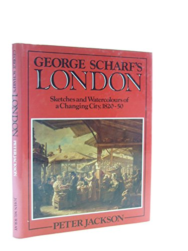 George Scharf's London: Sketches and Watercolours of a Changing City, 1820-50 By Peter Jackson