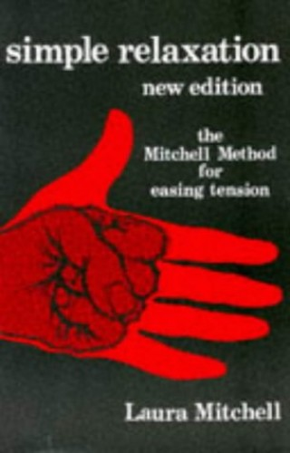 Simple Relaxation:The Mitchell Method of Physiological                Relaxation For Easing Tension: Physiological Method for Easing Tension By Laura Mitchell