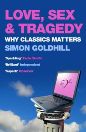 Love, Sex and Tragedy: Why Classics Matter By Simon Goldhill