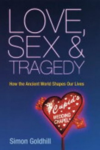Love, Sex and Tragedy: How the Ancient World Shapes Our Lives by Simon Goldhill