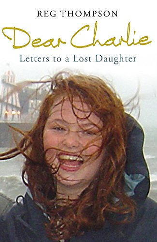 Dear Charlie: Letters to a Lost Daughter by Reg Thompson