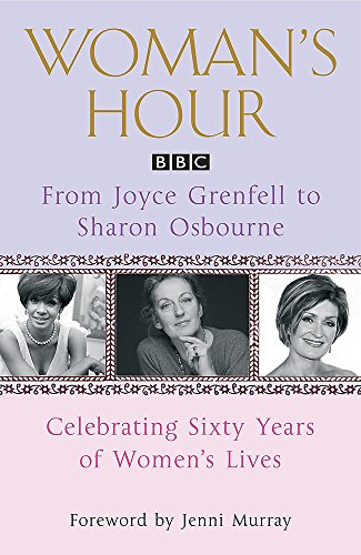 """Woman's Hour"" from Joyce Grenfell to Sharon Osbourne: Celebrating Sixty Years of Women's Lives by Jenni Murray"