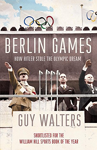 Berlin Games: How Hitler Stole the Olympic Dream by Guy Walters
