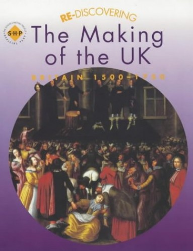 Re-discovering the Making of the UK: Britain 1500-1750 By Tim Lomas